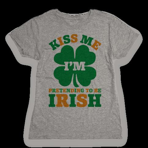 Kiss Me I'm Pretending To Be Irish Womens T-Shirt