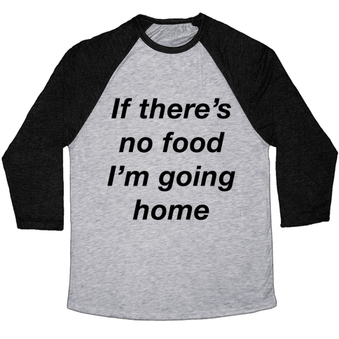 If There's No Food I'm Going Home Baseball Tee