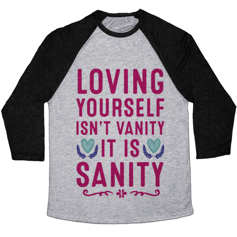 Loving Yourself Isn't Vanity It Is Sanity Baseball Tee