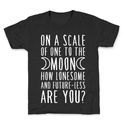 On a Scale of One to the Moon How Lonesome and Future-Less are You? Kids T-Shirt