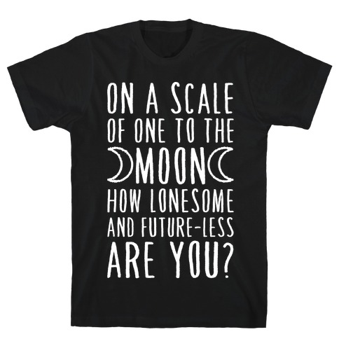 On a Scale of One to the Moon How Lonesome and Future-Less are You? T-Shirt