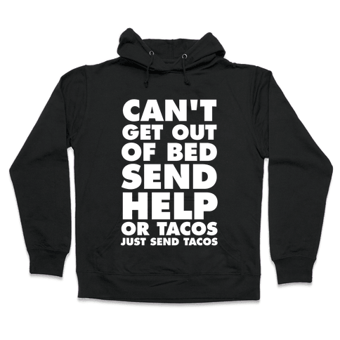 Can't Get Out Of Bed, Send Help (Or Tacos, Just Send Tacos) Hooded Sweatshirt