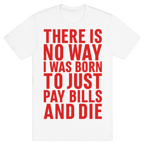 There Is No Way I Was Born Just To Pay Bills And Die Mens T-Shirt