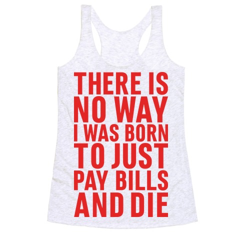 There Is No Way I Was Born Just To Pay Bills And Die Racerback Tank Top