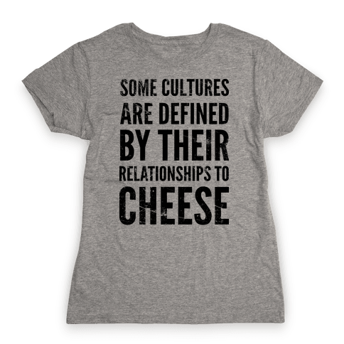 Some Cultures Are Defined By Their Relationships to Cheese Womens T-Shirt