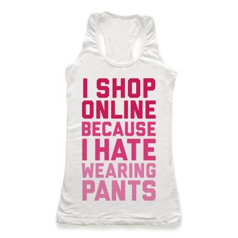 I Shop Online Because I Hate Wearing Pants Racerback Tank Top