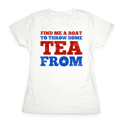 Find Me A Boat To Throw Some Tea From Womens T-Shirt