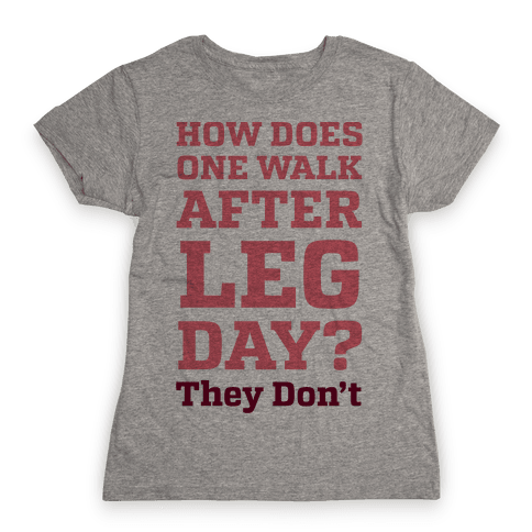 How Does One Walk After Leg Day? They Don't Womens T-Shirt