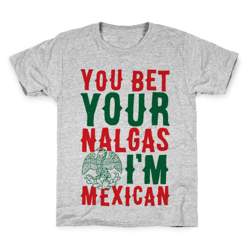 You Bet Your Nalgas I'm Mexican Kids T-Shirt