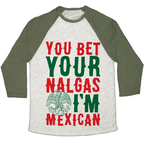 You Bet Your Nalgas I'm Mexican Baseball Tee
