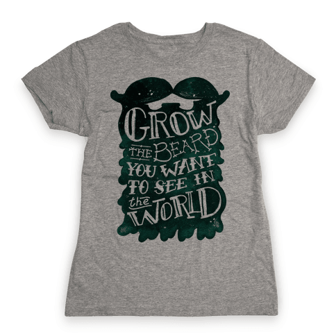 Grow the Beard You Want to See in the World Womens T-Shirt