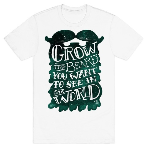 Grow the Beard You Want to See in the World T-Shirt