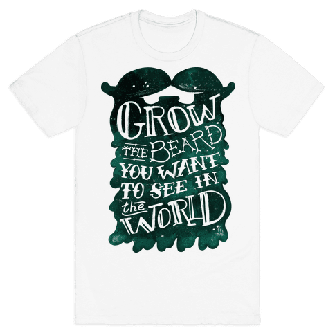 Grow the Beard You Want to See in the World Mens T-Shirt