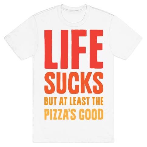Life Sucks But At Least The Pizza's Good Mens T-Shirt