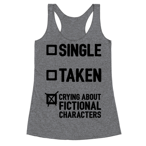 Single, Taken, Crying About Fictional Characters Racerback Tank Top