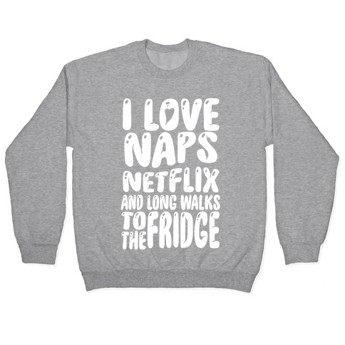 I Love Naps Netflix and Long Walks To The Fridge Pullover