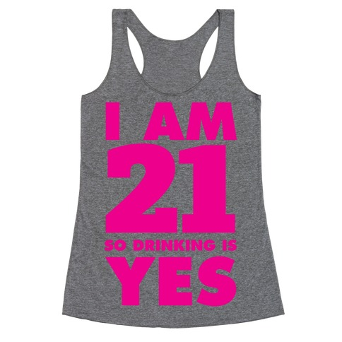 I Am 21 So Drinking Is Yes Racerback Tank Top