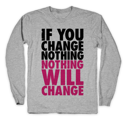 If You Change Nothing, Nothing Will Change Long Sleeve T-Shirt