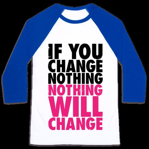 If You Change Nothing, Nothing Will Change Baseball Tee