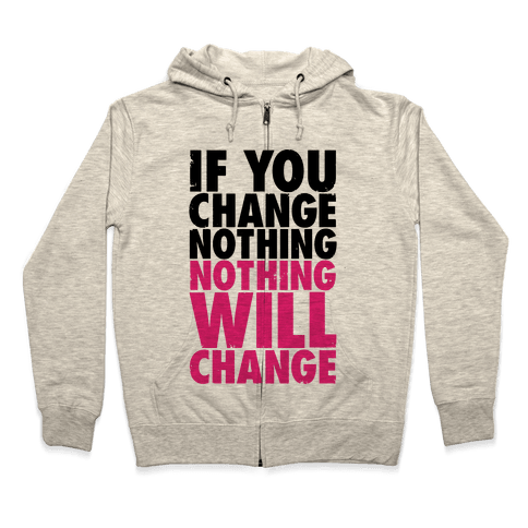 If You Change Nothing, Nothing Will Change Zip Hoodie