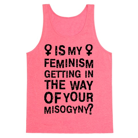 Is My Feminism Getting In The Way Of Your Misogyny Tank Top