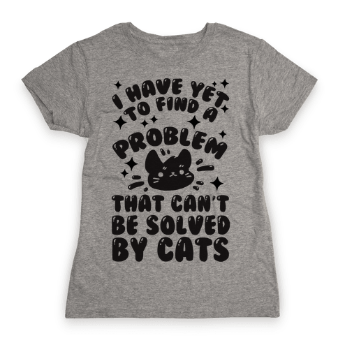 I Have Yet To Find A Problem That Can't Be Solved By Cats Womens T-Shirt