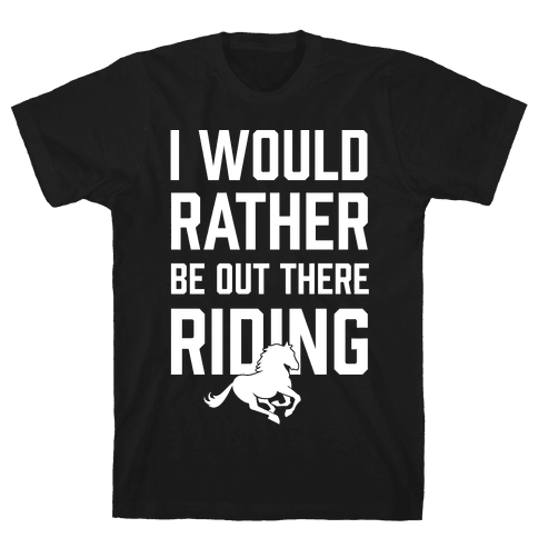 I Would Rather Be Out There Riding Mens T-Shirt