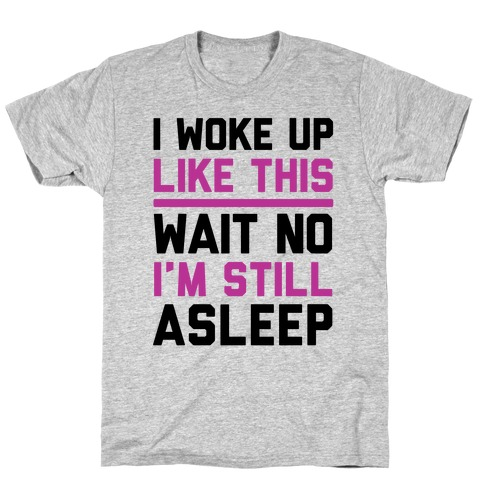 I Woke Up Like This Wait No I'm Still Asleep T-Shirt