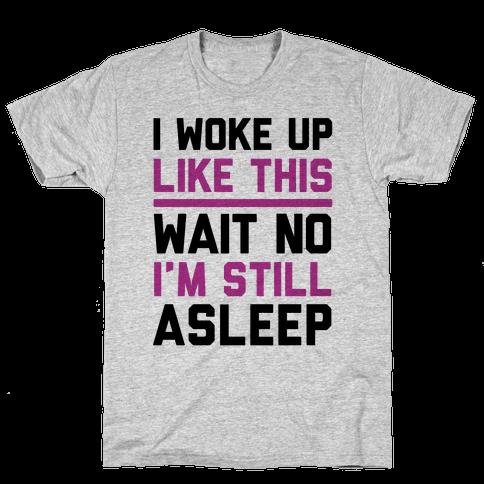 I Woke Up Like This Wait No I'm Still Asleep Mens T-Shirt