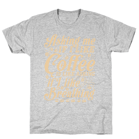 Asking Me If I Like Coffee Is Like Asking If I Like Breathing Mens T-Shirt