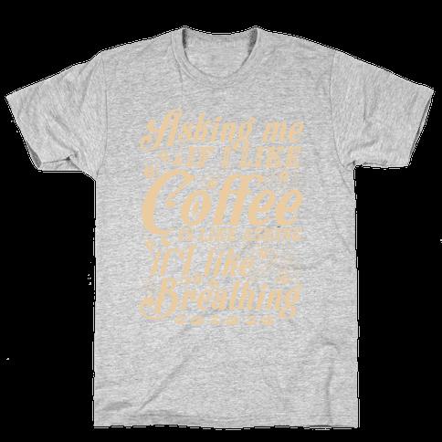 Asking Me If I Like Coffee Is Like Asking If I Like Breathing Mens T-Shirt