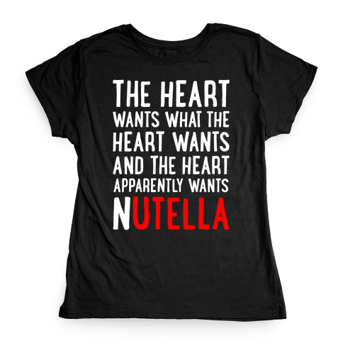 The Heart Wants Nutella Womens T-Shirt