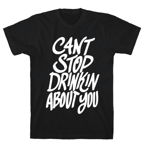 Can't Stop Drinkin About You Mens T-Shirt
