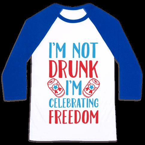 I'm not Drunk I'm Celebrating Freedom Baseball Tee