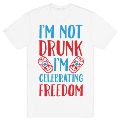 I'm not Drunk I'm Celebrating Freedom Mens T-Shirt