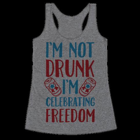 I'm not Drunk I'm Celebrating Freedom Racerback Tank Top