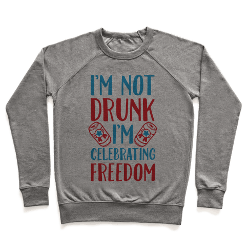 I'm not Drunk I'm Celebrating Freedom Pullover