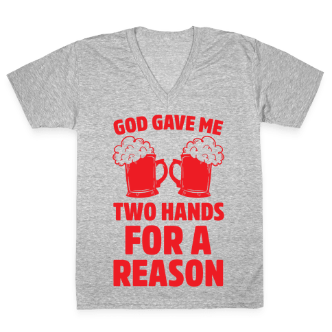 God Gave Me Two Hands For A Reason (Beer) V-Neck Tee Shirt