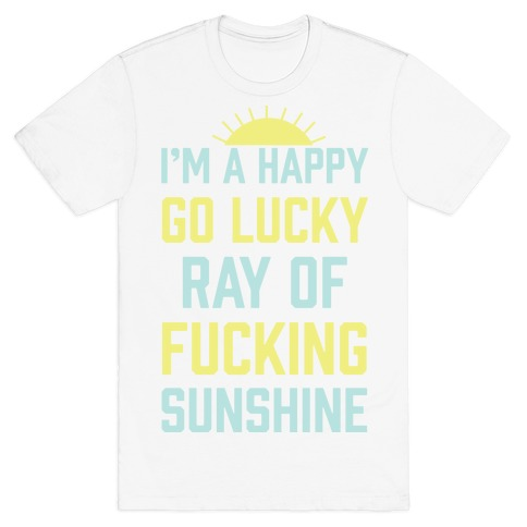 I'm A Happy Go Lucky Ray Of F***ing Sunshine T-Shirt