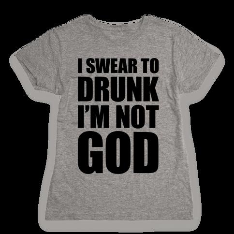 I Swear To Drunk I'm Not God Womens T-Shirt