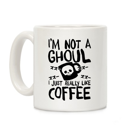 I'm Not A Ghoul I Just Really Like Coffee Coffee Mug