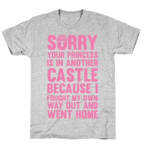 Sorry Your Princess Is In Another Castle, Because I Fought My Own Way Out and Went Home T-Shirt