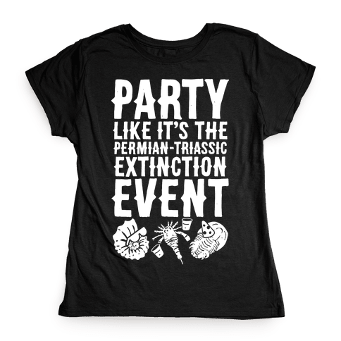 Party Like it's The Permian Triassic Extinction Event Womens T-Shirt