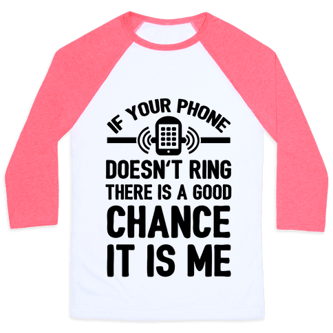 If Your Phone Doesn't Ring There Is A Good Chance It Is Me. Baseball Tee