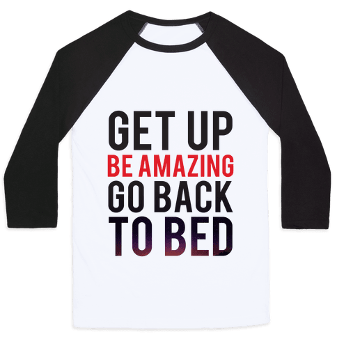 Get Up, Be Amazing, Go Back To Bed Baseball Tee