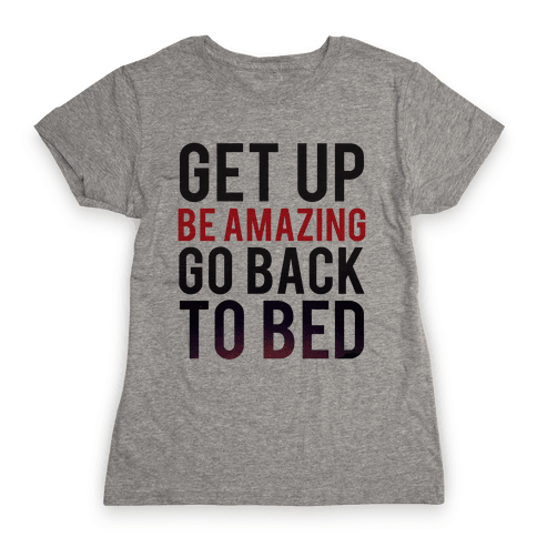 Get Up, Be Amazing, Go Back To Bed Womens T-Shirt