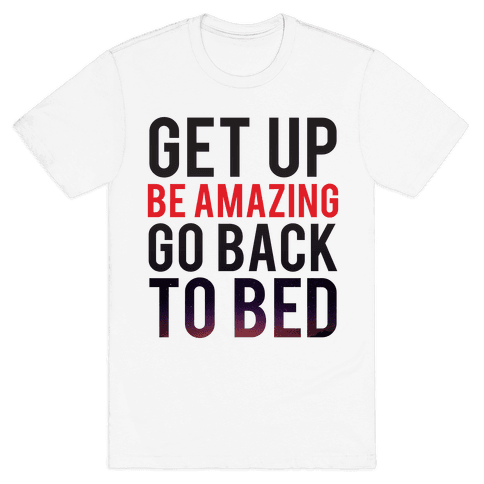 Get Up, Be Amazing, Go Back To Bed Mens T-Shirt