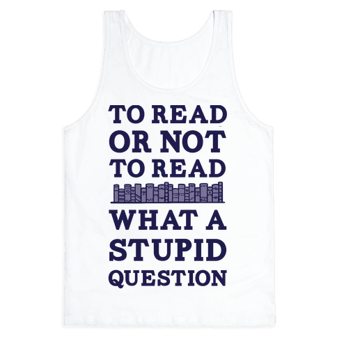 To Read Or Not To Read What A Stupid Question Tank Top