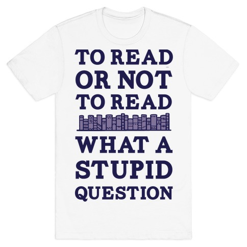 To Read Or Not To Read What A Stupid Question Mens T-Shirt