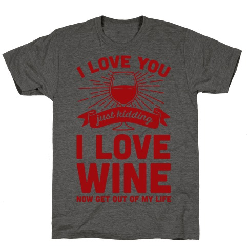 I Love You. Just Kidding I Love Wine T-Shirt